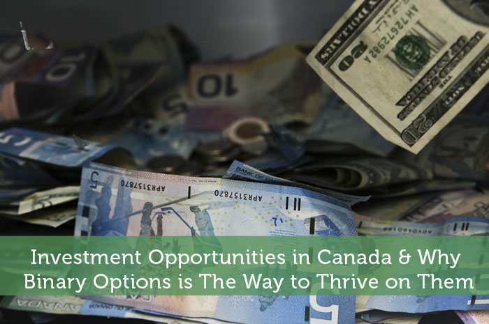 Investment Opportunities in Canada & Why Binary Options is The Way to Thrive on Them