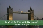 So What Do I Do With My Money? Travel Edition
