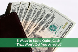 5 Ways to Make Quick Cash (That Won't Get You Arrested)