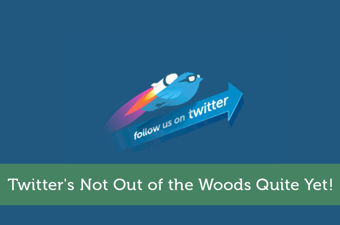 Twitter's Not Out of the Woods Quite Yet!