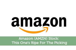 Amazon (AMZN) Stock: This One's Ripe For The Picking