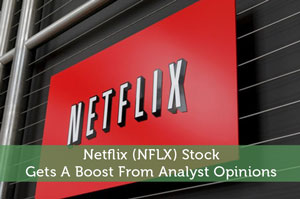 Netflix (NFLX) Stock Gets A Boost From Analyst Opinions