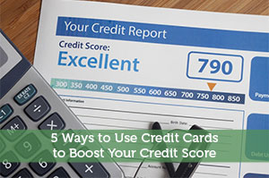 5 Ways to Use Credit Cards to Boost Your Credit Score