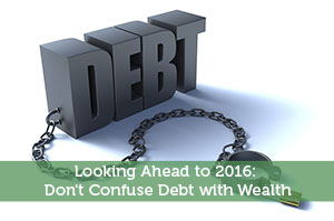 Looking Ahead to 2016: Don't Confuse Debt with Wealth
