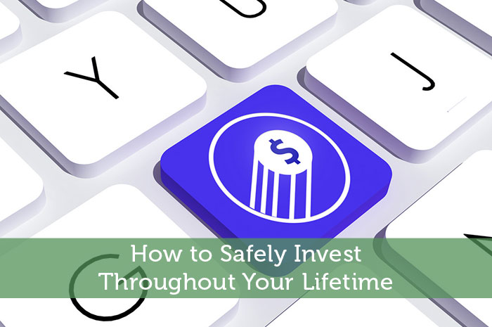 How to Safely Invest Throughout Your Lifetime