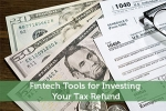 Fintech Tools For Investing Your Tax Refund