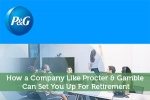 How a Company Like Procter & Gamble Can Set You Up For Retirement