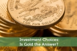 Investment Choices: Is Gold the Answer?