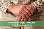 Uk Workers Urged to Double Their Pension Savings