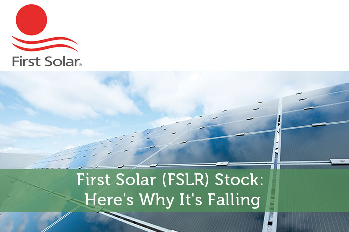 First Solar (FSLR) Stock: Here's Why It's Falling
