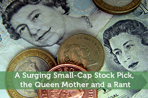A Surging Small-Cap Stock Pick, the Queen Mother and a Rant