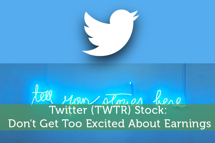 Twitter (TWTR) Stock: Don't Get Too Excited About Earnings
