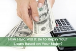 How Hard Will It Be to Repay Your Loans Based on Your Major?