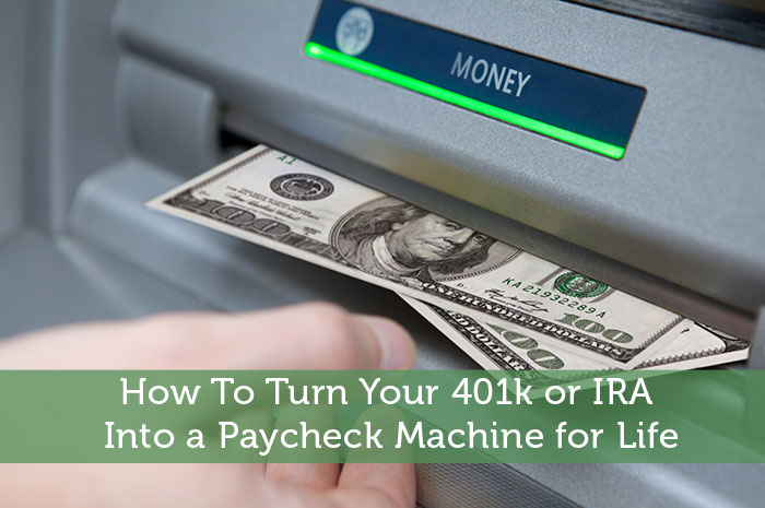How To Turn Your 401k or IRA Into a Paycheck Machine for Life