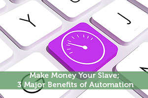 Make Money Your Slave; 3 Major Benefits of Automation
