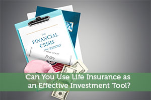 Can You Use Life Insurance as an Effective Investment Tool?