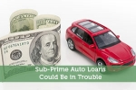 Sub-Prime Auto Loans Could Be in Trouble