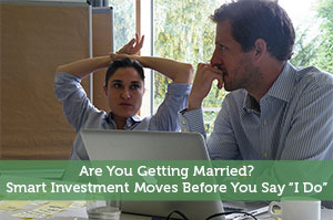 """Are You Getting Married? Smart Investment Moves Before You Say """"I Do"""""""