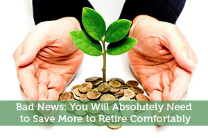Bad News: You Will Absolutely Need to Save More to Retire Comfortably