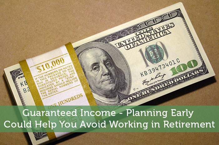 Guaranteed Income - Planning Early Could Help You Avoid Working in Retirement