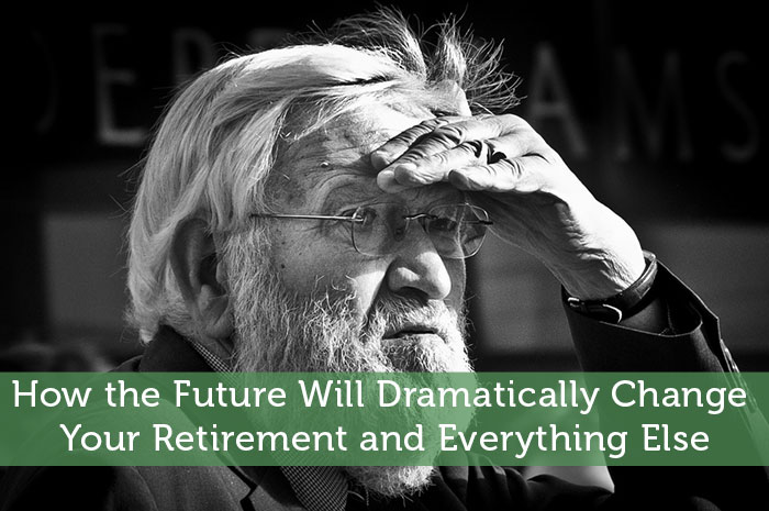 How the Future Will Dramatically Change Your Retirement and Everything Else