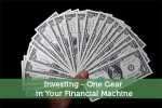 Investing – One Gear in Your Financial Machine