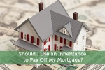 Should I Use an Inheritance to Pay Off My Mortgage?