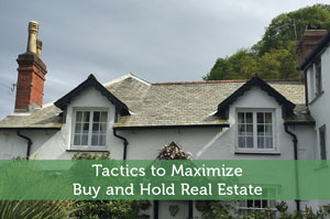 Tactics to Maximize Buy and Hold Real Estate