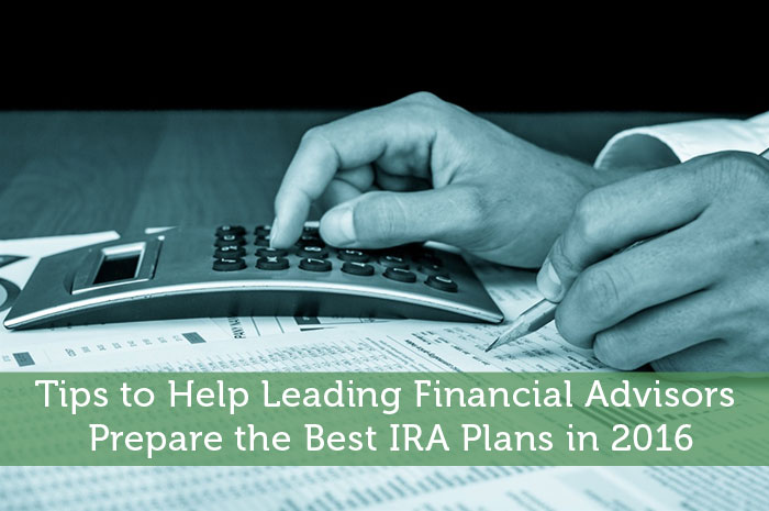 Tips to Help Leading Financial Advisors Prepare the Best IRA Plans in 2016