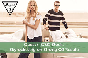 Guess? (GES) Stock: Skyrocketing on Strong Q2 Results