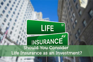 Should You Consider Life Insurance as an Investment?