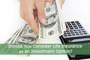 Should You Consider Life Insurance as an Investment Option?