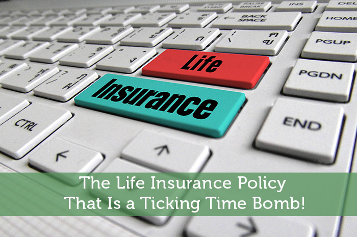 The Life Insurance Policy That Is a Ticking Time Bomb!