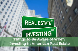 Things to Be Aware of When Investing in American Real Estate