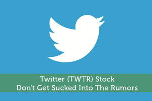Twitter (TWTR) Stock: Don't Get Sucked Into The Rumors