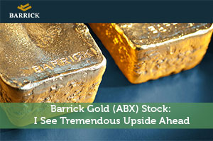 Barrick Gold (ABX) Stock: I See Tremendous Upside Ahead