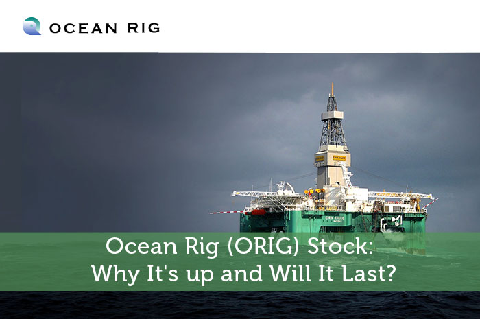 Ocean Rig (ORIG) Stock: Why It's up and Will It Last?