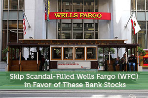 Anum Yoon-by-Skip Scandal-Filled Wells Fargo (WFC) in Favor of These Bank Stocks