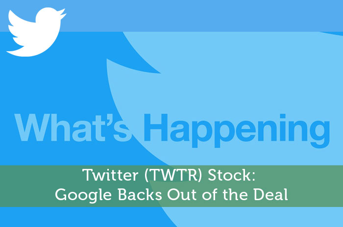 Twitter (TWTR) Stock: Google Backs Out of the Deal