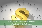 US Dollar Continues to Rise Against British Pound