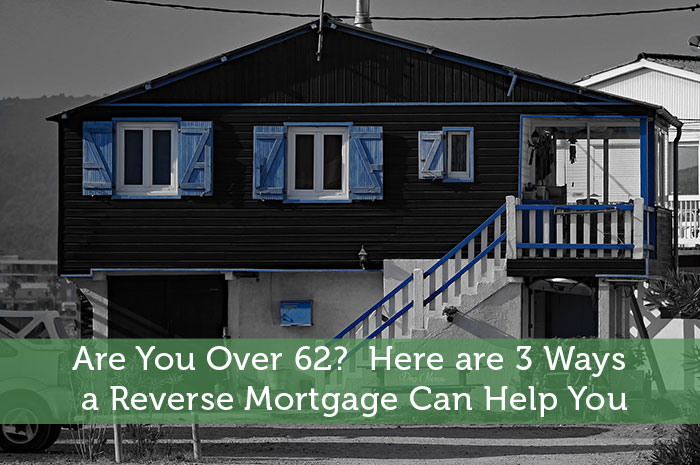 Are You Over 62? Here are 3 Ways a Reverse Mortgage Can Help You