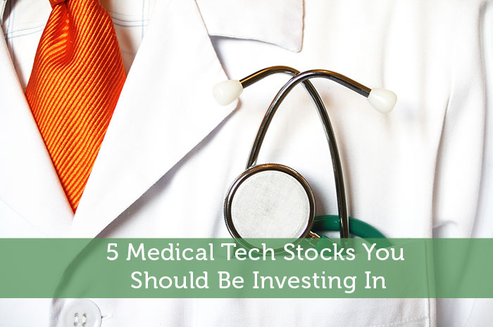 5 Medical Tech Stocks You Should Be Investing In