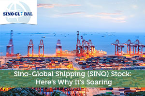 Sino-Global Shipping (SINO) Stock: Here's Why It's Soaring