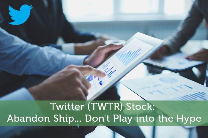 Twitter (TWTR) Stock: Abandon Ship... Don't Play into the Hype