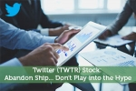 Twitter (TWTR) Stock: Abandon Ship… Don't Play into the Hype