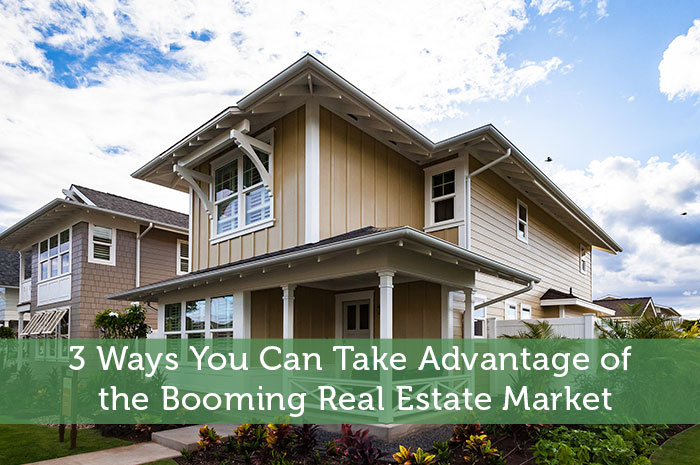3 Ways You Can Take Advantage of the Booming Real Estate Market