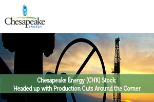 Chesapeake Energy (CHK) Stock: Headed up with Production Cuts Around the Corner