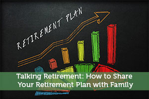Talking Retirement: How to Share Your Retirement Plan with Family