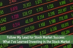 Follow My Lead for Stock Market Success: What I've Learned Investing in the Stock Market