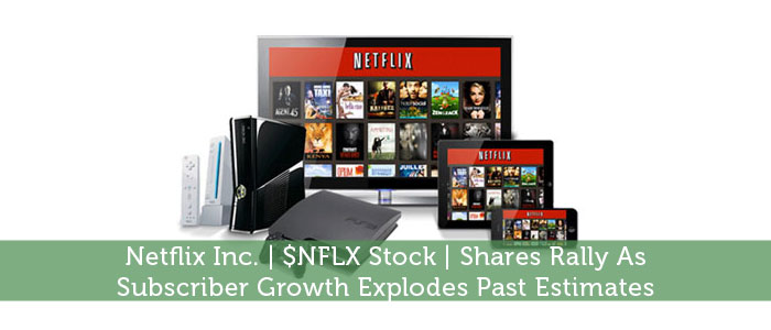 Netflix Inc. | $NFLX Stock | Shares Rally As Subscriber Growth Explodes Past Estimates